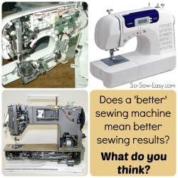 Does a better machine make you a better sewer? Is it worth spending a lot of money on a machine? What do you think?