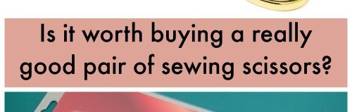 Should you buy a really good pair of sewing scissors or will a budget pair perform just as well?
