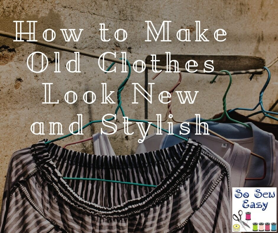1288c62b05c8 How to Make Old Clothes Look New and Stylish - So Sew Easy